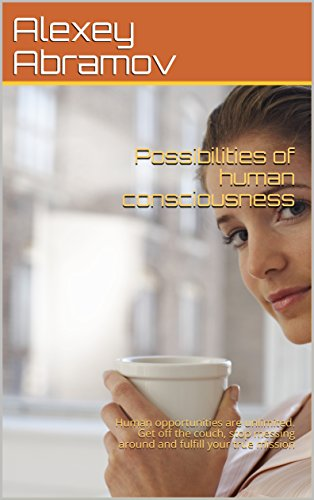 Possibilities of human consciousness: Human opportunities are unlimited. Get off the couch, stop messing around and fulfill your true mission (English Edition) (Couch Mission)