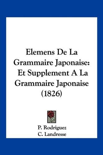 Elemens de La Grammaire Japonaise: Et Supplement a la Grammaire Japonaise (1826) par P Rodriguez