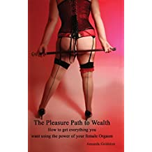 The Pleasure Path to Wealth: How to Get Everything You Want Using The Power of Your Female Orgasm