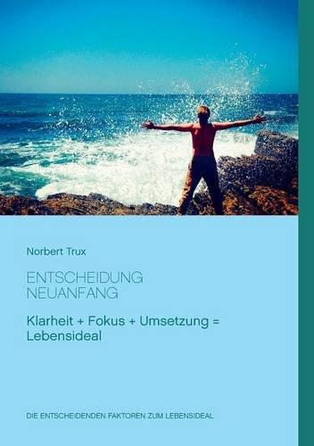 Entscheidung Neuanfang: Mit Klarheit, Fokus und Umsetzung zum Lebensideal.
