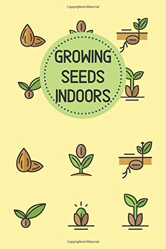 growing seeds indoors: a vegetable, flower, house plant and seed journal, planner, and organizer notebook
