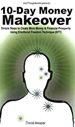 10-Day Money Makeover - Simple Steps to Create More Money and Financial Prosperity Using Emotional Freedom Technique (EFT) (BoldThoughts.com Presents) by David R Hooper (2009-02-02)