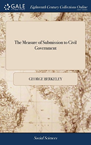 The Measure of Submission to Civil Government: An Essay, by George Berkeley, ... with a Dedication by the Editor, to Dr Beattie
