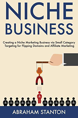 Niche Business: Creating a Niche Marketing Business via Small Category Targeting for Flipping Domains and Affiliate Marketing (English Edition) por Abe Stanton