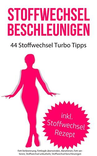 Stoffwechsel beschleunigen: 44 Stoffwechsel Turbo Tipps (inkl. Stoffwechsel Rezepte) (Fett Verbrennung, Fettlogik überwinden, Abnehmen, Fett verlieren, ... ankurbeln, Stoffwechsel beschleunigen)
