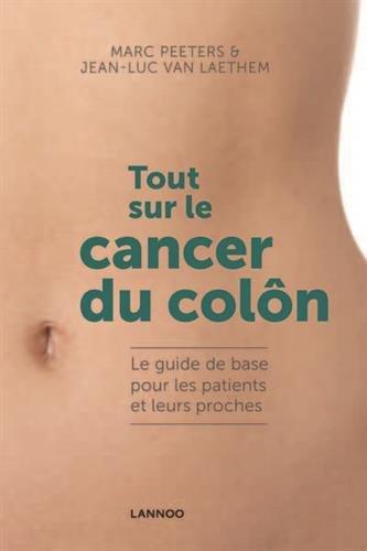Tout sur le cancer du colon. Le guide de base pour les patients et leurs proches par Marc peeters & Jean-Luc van Laethem