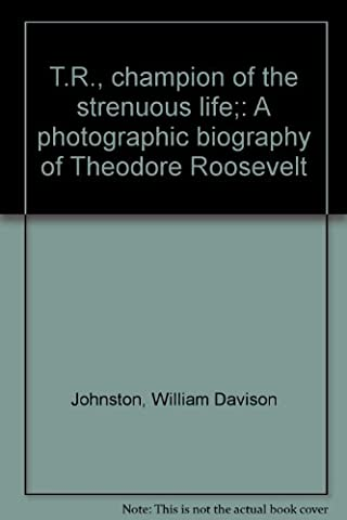T.R., champion of the strenuous life;: A photographic biography of Theodore Roosevelt