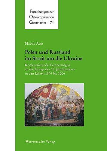 Polen und Russland im Streit um die Ukraine: Konkurrierende Erinnerungen an die Kriege des 17. Jahrhunderts in den Jahren 1934 bis 2006 (Forschungen zur osteuropäischen Geschichte, Band 74)