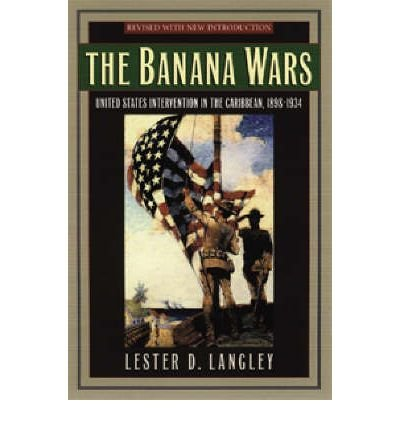 [( The Banana Wars: United States Intervention in the Caribbean, 1898-1934 )] [by: Lester D. Langley] [Dec-2001]