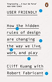 User Friendly: How the Hidden Rules of Design are Changing the Way We Live, Work &