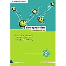 Micro-Inputs Resilienz. Lebendige Modelle, Interventionen und Visualisierungshilfen für das Resilienz-Coaching und -Training