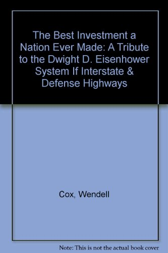 The Best Investment a Nation Ever Made: A Tribute to the Dwight D. Eisenhower System If Interstate & Defense Highways