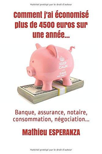 Comment j'ai conomis plus de 4500 euros sur une anne...: Banque, assurance, notaire, consommation, ngociation...