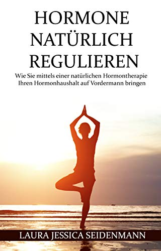 Hormone natürlich regulieren: Wie Sie mittels einer natürlichen Hormontherapie Ihren Hormonhaushalt auf Vordermann bringen