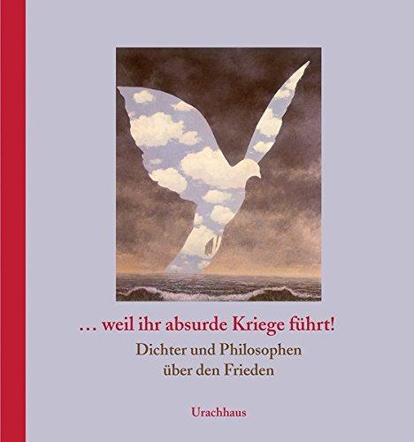 ... weil ihr absurde Kriege führt!: Dichter und Philosophen über den Frieden (Dichter Krieg)
