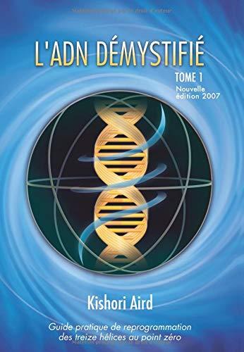 L'ADN démystifié: Guide pratique de reprogrammation des treize hélices au point zéro par Kishori Aird