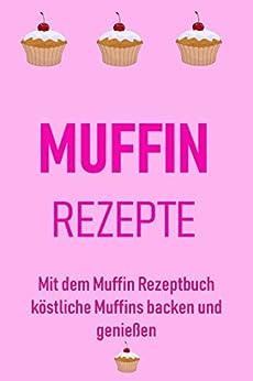Muffin Rezepte: Mit dem Muffin Rezeptbuch köstliche Muffins backen und genießen