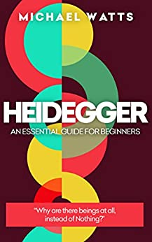 Heidegger: An Essential Guide For Complete Beginners by [Watts, Michael]
