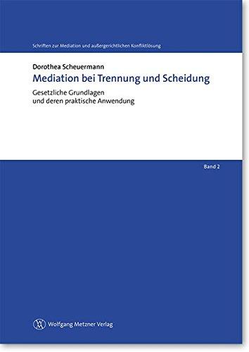 Mediation bei Trennung und Scheidung: Gesetzliche Grundlagen und deren praktische Anwendung (Schriften zur Mediation und außergerichtlichen Konfliktlösung)