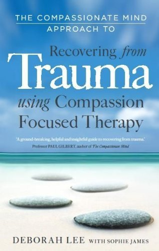 By Deborah Lee - The Compassionate Mind Approach to Recovering from Trauma: Series editor, Paul Gilbert