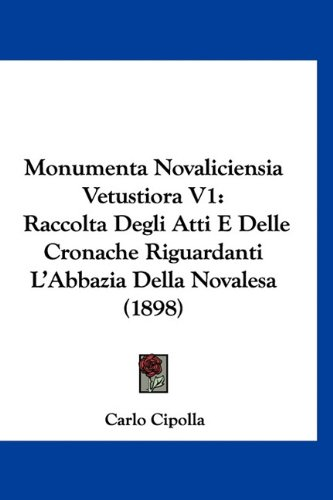 Monumenta Novaliciensia Vetustiora V1: Raccolta Degli Atti E Delle Cronache Riguardanti L'Abbazia Della Novalesa (1898)