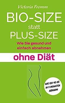 Bio-Size statt Plus-Size: Wie Sie gesund und einfach abnehmen ohne Diät