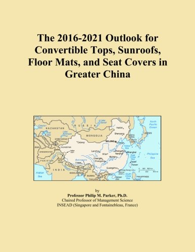 The 2016-2021 Outlook for Convertible Tops, Sunroofs, Floor Mats, and Seat Covers in Greater China