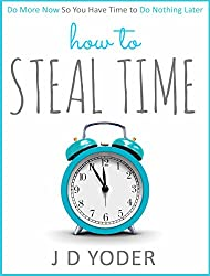 How to Steal Time: Do More Now So You Have Time To Do Nothing Later (Productivity and Time-Management) (English Edition)