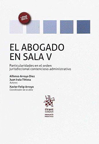 El Abogado en Sala Volumen V Particularidades en el Orden Jurisdiccional Contencioso Administrativo (Abogacía práctica) por Alfonso Arroyo Díez