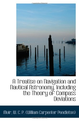 A Treatise on Navigation and Nautical Astronomy, Including the Theory of Compass Deviations