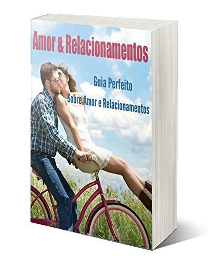 Amor & Relacionamentos: Guia Perfeito Sobre o Amor e Relacionamentos (Portuguese Edition)