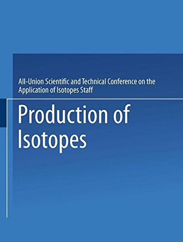 Production of Isotopes: A Portion of the Proceedings of the All-Union Scientific and Technical Conference on the Application of Radioactive Is