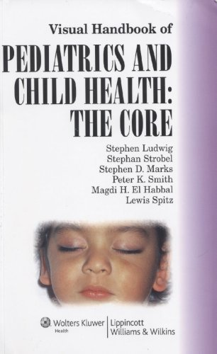Visual Handbook of Pediatrics and Child Health: The Core: Co-Published by Lippincott Williams & Wilkins and Manson Publishing, Ltd. by Stephen Ludwig (2008-06-01)
