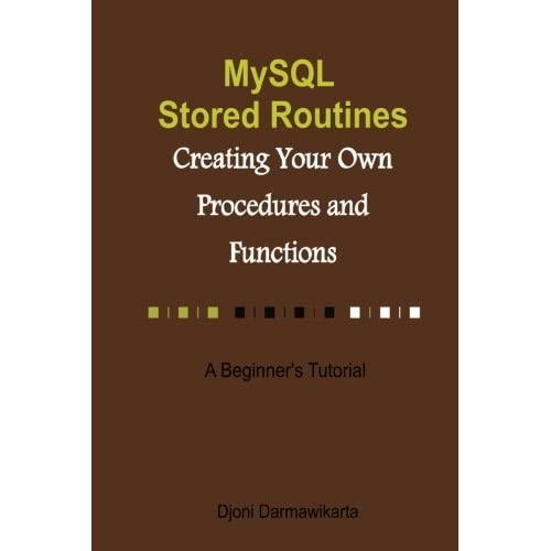 MySQL Stored Routines: Creating Your Own Procedure and Function: A Beginner's Tutorial by Djoni Darmawikarta (2014-09-26)