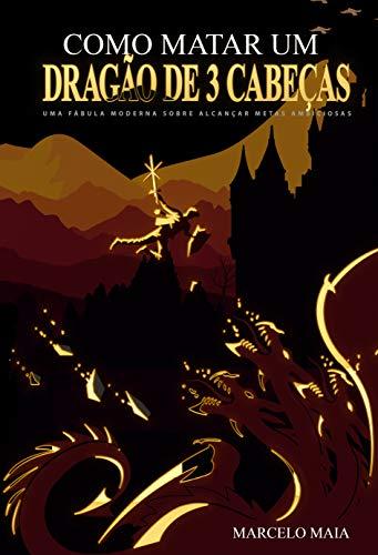 Como Matar Um Dragão De 3 Cabeças: Uma Fábula Moderna Sobre Alcançar Metas Ambiciosas (Portuguese Edition) book cover