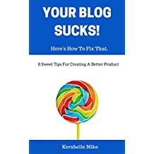 Your Blog Sucks! Here's How To Fix That.: 8 Sweet Tips For Creating A Better Product. (English Edition)