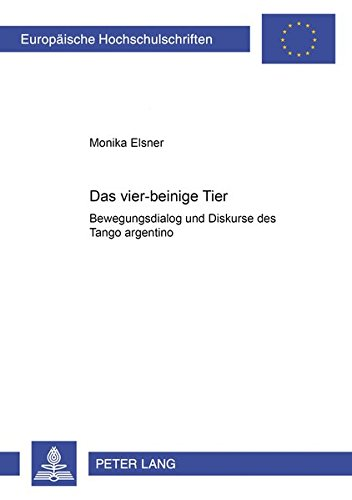 Das vier-beinige Tier. Bewegungsdialog und Diskurse des Tango. argentino (Europäische Hochschulschriften / European University Studies / Publications Universitaires Européennes, Band 59)
