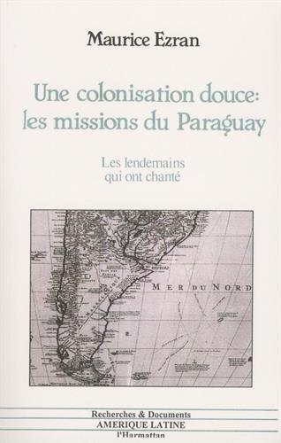 Une colonisation douce, les missions du Paraguay: Les lendemains qui ont chanté