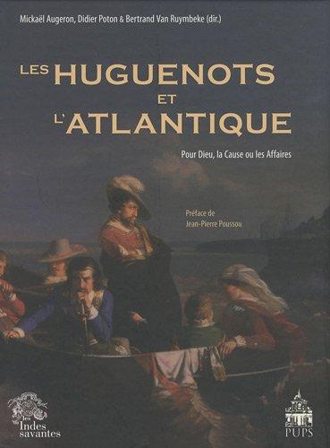 Les Huguenots et l'Atlantique : Volume 1, Pour Dieu, la Cause ou les Affaires
