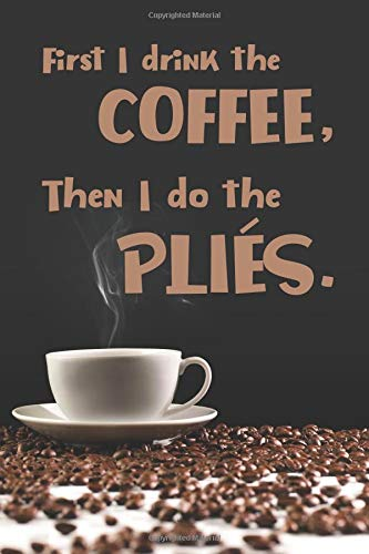 First I Drink The Coffee, Then I Do The Plies: 2019 Weekly Planner for Dance Students and Ballet Teachers por Dance Thoughts