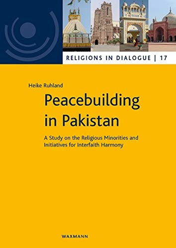 Peacebuilding in Pakistan: A Study on the Religious Minorities and Initiatives for Interfaith Harmony (Religionen im Dialog. Eine Schriftenreihe des ... im Dialog der Universität Hamburg)