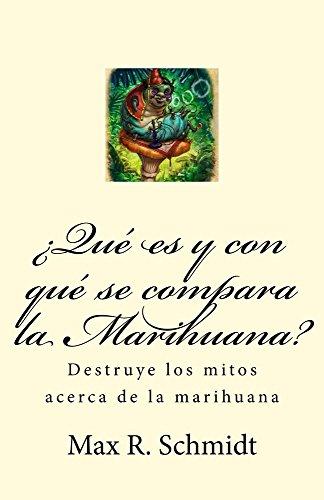 ¿Qué es y con qué se compara la Marihuana?: Destruye los mitos acerca de la Marihuana por Max R. Schmidt