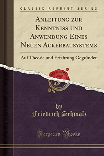 Anleitung zur Kenntniß und Anwendung Eines Neuen Ackerbausystems: Auf Theorie und Erfahrung Gegründet (Classic Reprint)