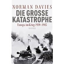 Die große Katastrophe: Europa im Krieg 1939 - 1945