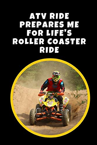ATV Ride Prepares Me For Life's Roller Coaster Ride: Novelty Lined Notebook / Journal To Write In Perfect Gift Item (6 x 9 inches) -