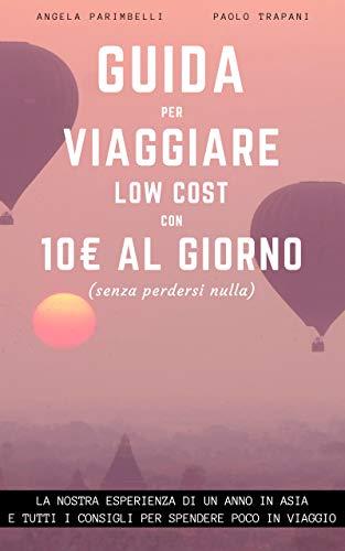 Guida per viaggiare low cost con 10 euro al giorno: La nostra esperienza di un anno in Asia e tutti i consigli per spendere poco in viaggio (Italian Edition)