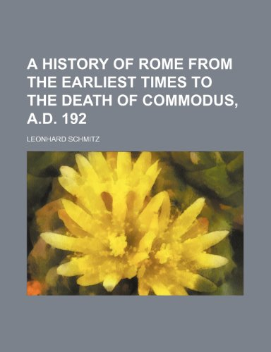 A History of Rome From the Earliest Times to the Death of Commodus, A.d. 192