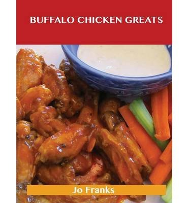 [ BUFFALO CHICKEN GREATS: DELICIOUS BUFFALO CHICKEN RECIPES, THE TOP 62 BUFFALO CHICKEN RECIPES ] Franks, Jo (AUTHOR ) Sep-23-2013 Paperback -