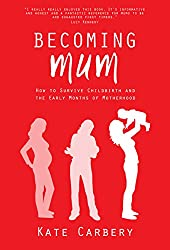 Becoming Mum: How to Survive Childbirth and the Early Months of Motherhood