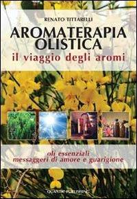 Aromaterapia olistica. Il viaggio degli aromi «oli essenziali messaggeri di